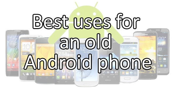 best uses for an old android phone