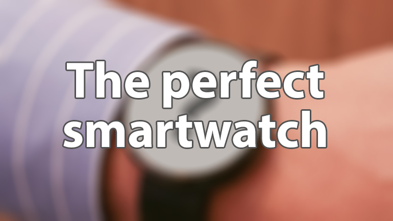 the perfect smartwatch